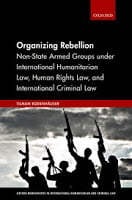 Rodenhäuser: Organizing Rebellion: Non-State Armed Groups under International Humanitarian Law, Human Rights Law, and International Criminal Law