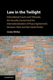 Wittke: Law in the Twilight: International Courts and Tribunals, the Security Council and the Internationalisation of Peace Agreements between State and Non-State Parties