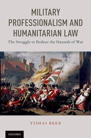 Beer: Military Professionalism and Humanitarian Law: The Struggle to Reduce the Hazards of War
