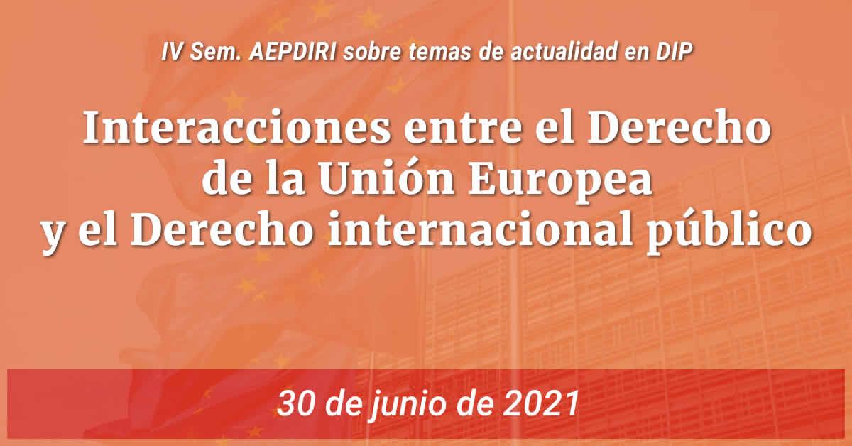 """IV Seminario AEPDIRI sobre temas de actualidad en Derecho Internacional Público """"Interacciones entre el Derecho de la Unión Europea y el Derecho internacional público"""""""